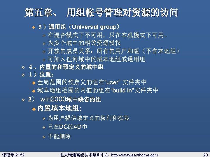 第五章、 用组帐号管理对资源的访问 u 3)通用组(Universal group) 在混合模式下不可用,只在本机模式下可用。 v 为多个域中的相关资源授权 v 开放的成员关系:所有的用户和组(不含本地组) v 可加入任何域中的域本地组或通用组 4、内置的和预定义的域中组 1)位置:
