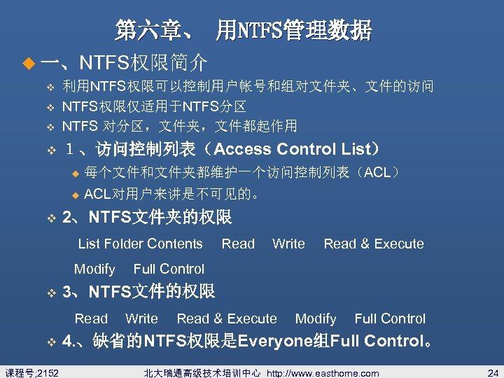 第六章、 用NTFS管理数据 u 一、NTFS权限简介 v 利用NTFS权限可以控制用户帐号和组对文件夹、文件的访问 NTFS权限仅适用于NTFS分区 NTFS 对分区,文件夹,文件都起作用 v 1、访问控制列表(Access Control List) v