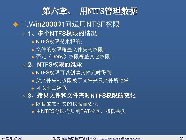 第六章、 用NTFS管理数据 u 二. Win 2000如何运用NTSF权限 v 1、多个NTFS权限的情况 u NTFS权限是累积的; 文件的权限覆盖文件夹的权限; u 否定(Deny)权限覆盖其它权限。 u