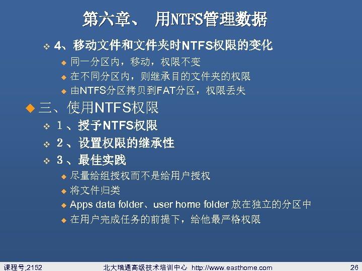 第六章、 用NTFS管理数据 v 4、移动文件和文件夹时NTFS权限的变化 同一分区内,移动,权限不变 u 在不同分区内,则继承目的文件夹的权限 u 由NTFS分区拷贝到FAT分区,权限丢失 u u 三、使用NTFS权限 1、授予NTFS权限 v