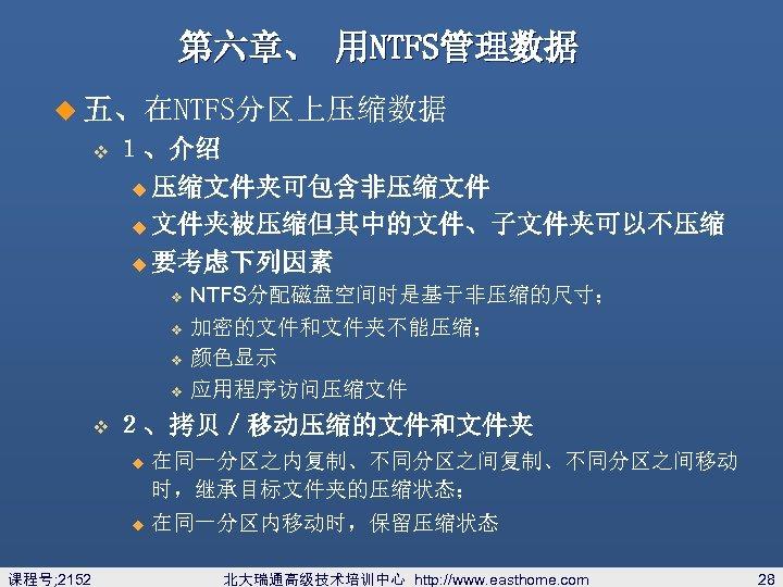 第六章、 用NTFS管理数据 u 五、在NTFS分区上压缩数据 v 1、介绍 u 压缩文件夹可包含非压缩文件 u 文件夹被压缩但其中的文件、子文件夹可以不压缩 u 要考虑下列因素 v v