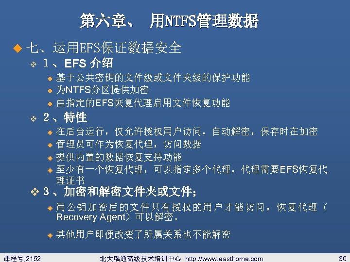 第六章、 用NTFS管理数据 u 七、运用EFS保证数据安全 v 1、EFS 介绍 基于公共密钥的文件级或文件夹级的保护功能 u 为NTFS分区提供加密 u 由指定的EFS恢复代理启用文件恢复功能 u v