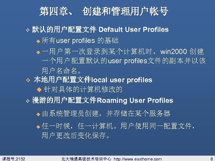 第四章、 创建和管理用户帐号 v 默认的用户配置文件 Default User Profiles u 所有user profiles 的基础 一用户第一次登录到某个计算机时,win 2000 创建