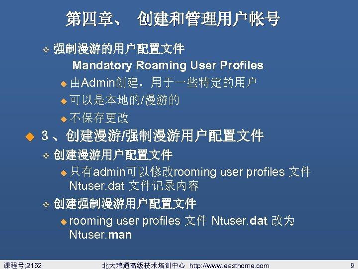 第四章、 创建和管理用户帐号 v 强制漫游的用户配置文件 Mandatory Roaming User Profiles u 由Admin创建,用于一些特定的用户 u 可以是本地的/漫游的 u 不保存更改