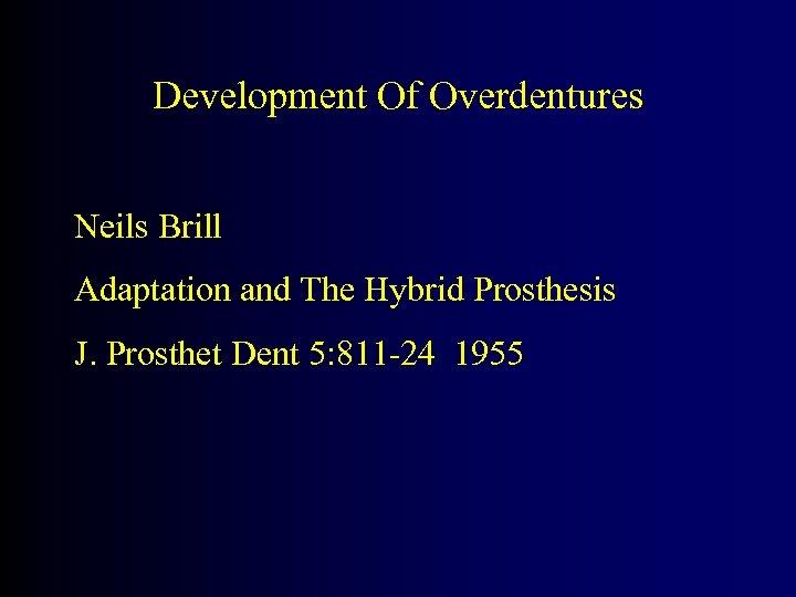 Development Of Overdentures Neils Brill Adaptation and The Hybrid Prosthesis J. Prosthet Dent 5: