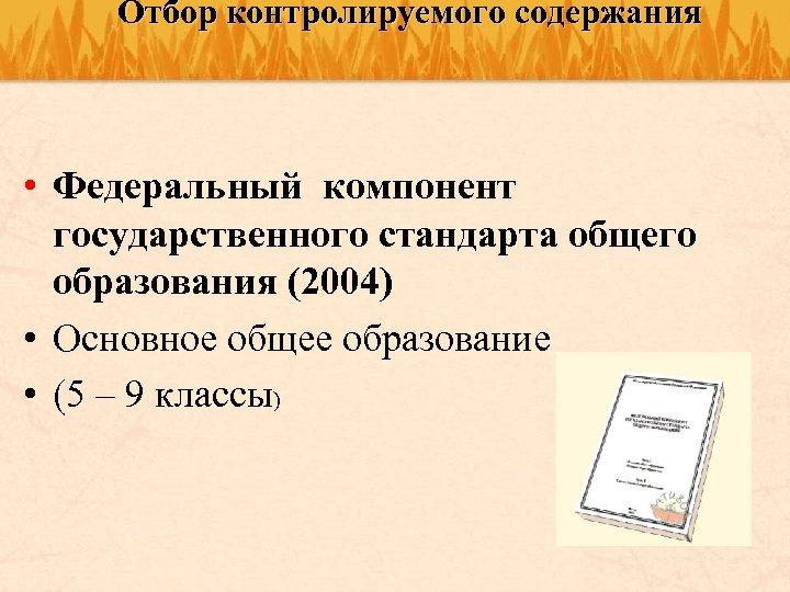 Отбор контролируемого содержания • Федеральный компонент государственного стандарта общего образования (2004) • Основное общее
