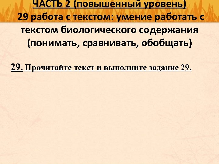 ЧАСТЬ 2 (повышенный уровень) 29 работа с текстом: умение работать с текстом биологического содержания