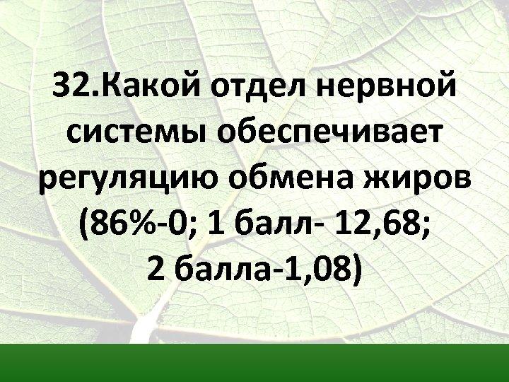 32. Какой отдел нервной системы обеспечивает регуляцию обмена жиров (86%-0; 1 балл- 12, 68;