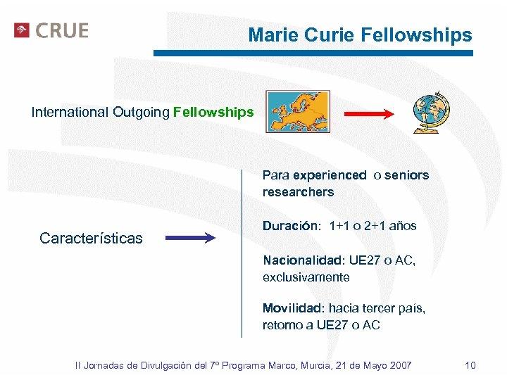 Marie Curie Fellowships International Outgoing Fellowships Para experienced o seniors researchers Características Duración: 1+1