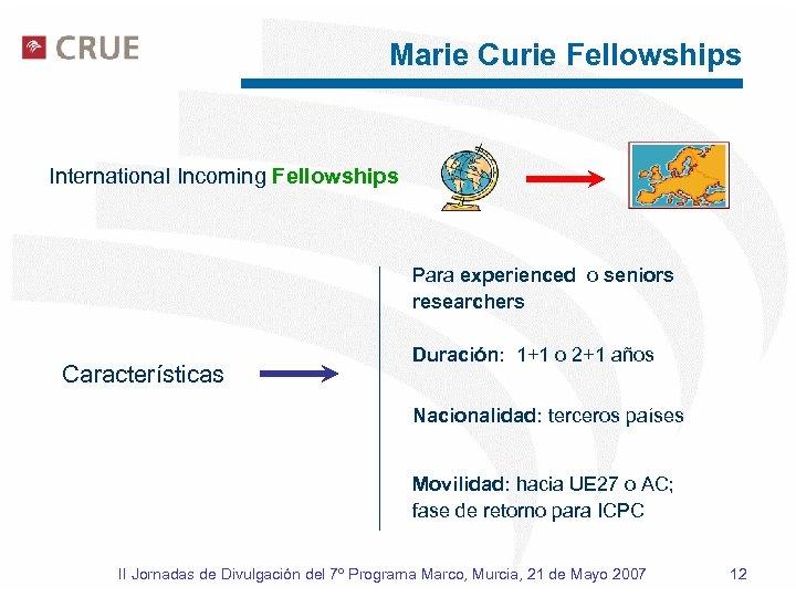 Marie Curie Fellowships International Incoming Fellowships Para experienced o seniors researchers Características Duración: 1+1