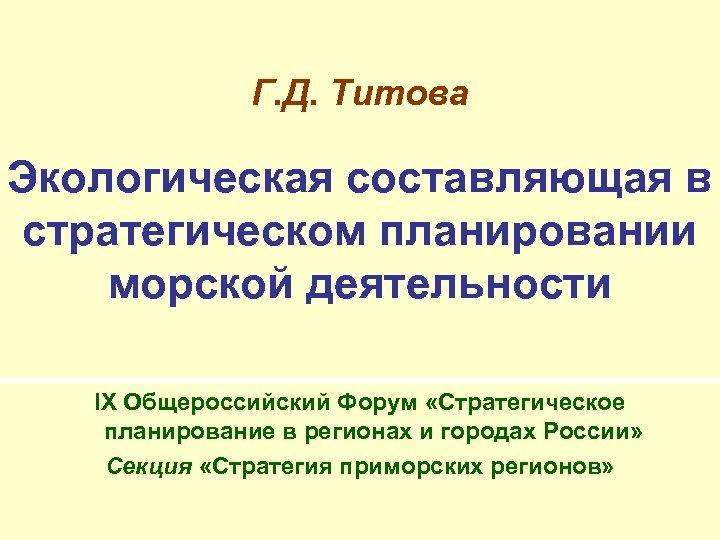 Г. Д. Титова Экологическая составляющая в стратегическом планировании морской деятельности IX Общероссийский Форум «Стратегическое