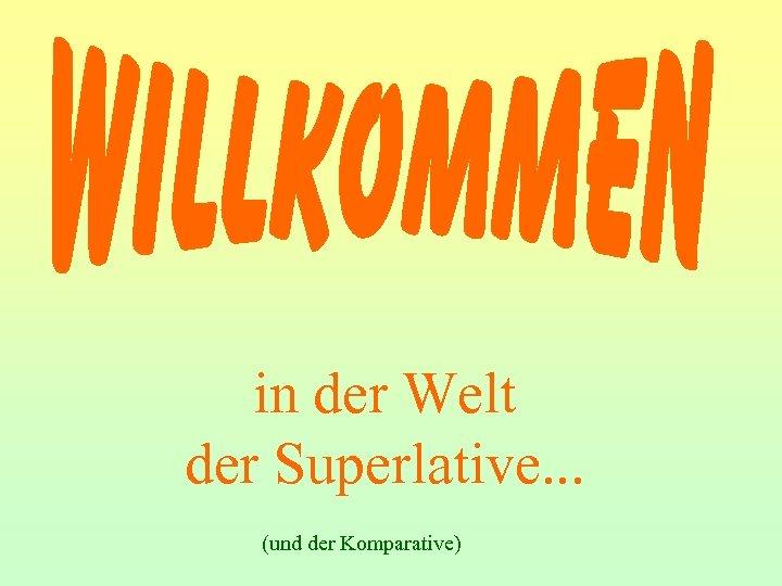 in der Welt der Superlative. . . (und der Komparative)