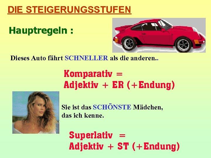 DIE STEIGERUNGSSTUFEN Hauptregeln : Dieses Auto fährt SCHNELLER als die anderen. . Komparativ =