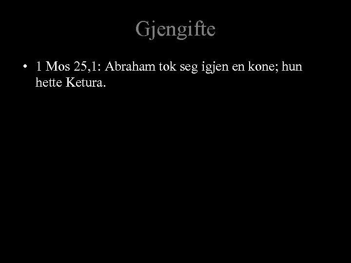 Gjengifte • 1 Mos 25, 1: Abraham tok seg igjen en kone; hun hette
