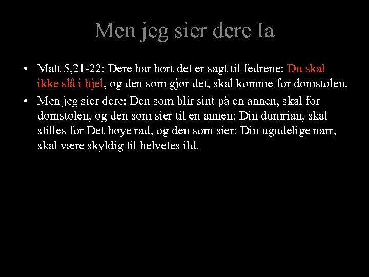 Men jeg sier dere Ia • Matt 5, 21 -22: Dere har hørt det