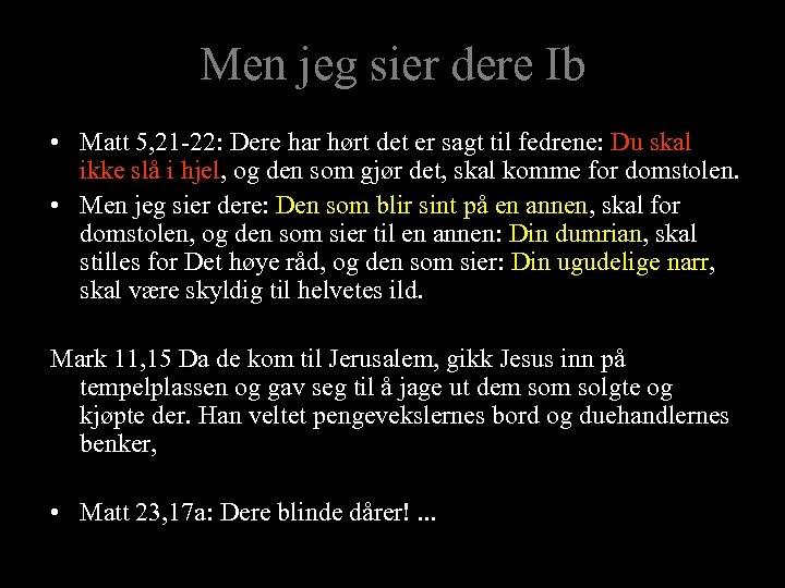 Men jeg sier dere Ib • Matt 5, 21 -22: Dere har hørt det