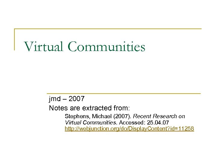 Virtual Communities jmd – 2007 Notes are extracted from: Stephens, Michael (2007). Recent Research