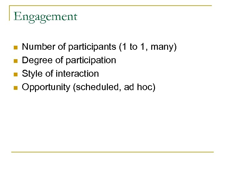 Engagement n n Number of participants (1 to 1, many) Degree of participation Style