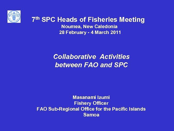 7 th SPC Heads of Fisheries Meeting Noumea, New Caledonia 28 February - 4