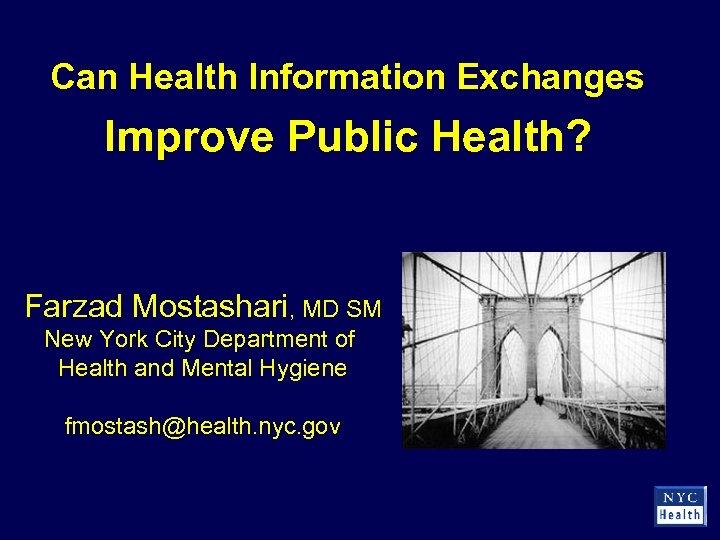 Can Health Information Exchanges Improve Public Health? Farzad Mostashari, MD SM New York City