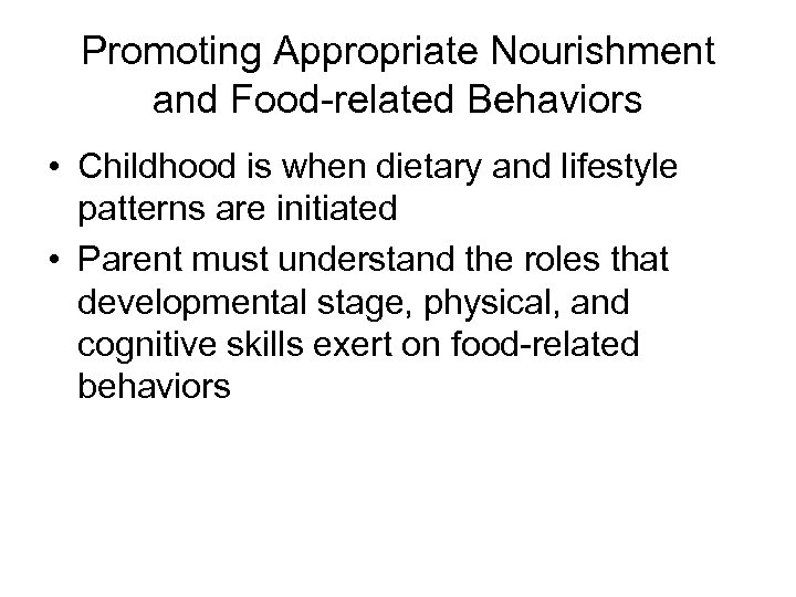 Promoting Appropriate Nourishment and Food-related Behaviors • Childhood is when dietary and lifestyle patterns