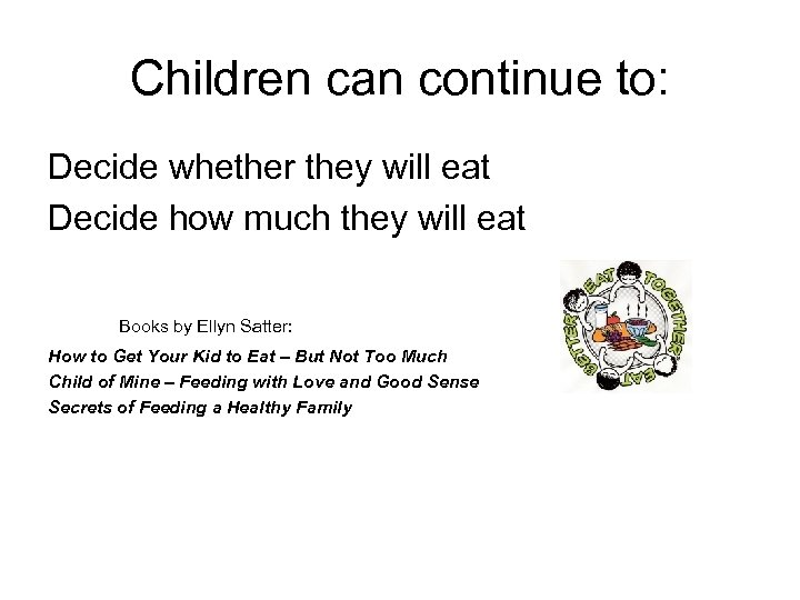 Children can continue to: Decide whether they will eat Decide how much they will