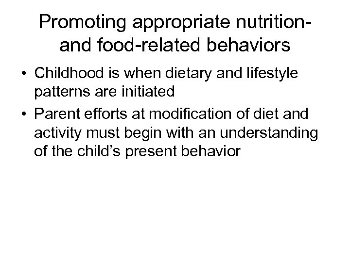 Promoting appropriate nutritionand food-related behaviors • Childhood is when dietary and lifestyle patterns are