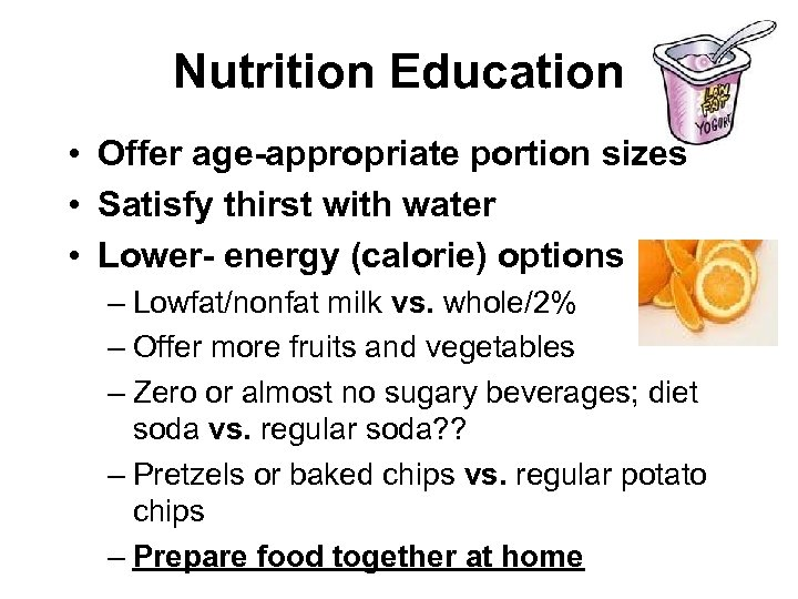 Nutrition Education • Offer age-appropriate portion sizes • Satisfy thirst with water • Lower-