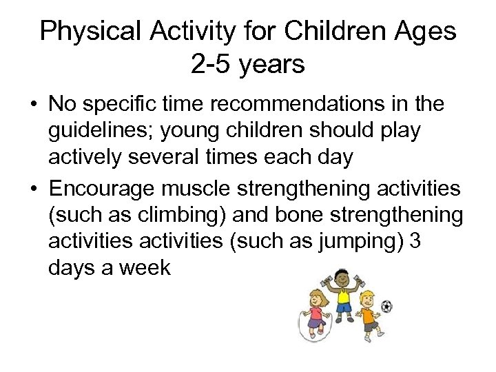 Physical Activity for Children Ages 2 -5 years • No specific time recommendations in