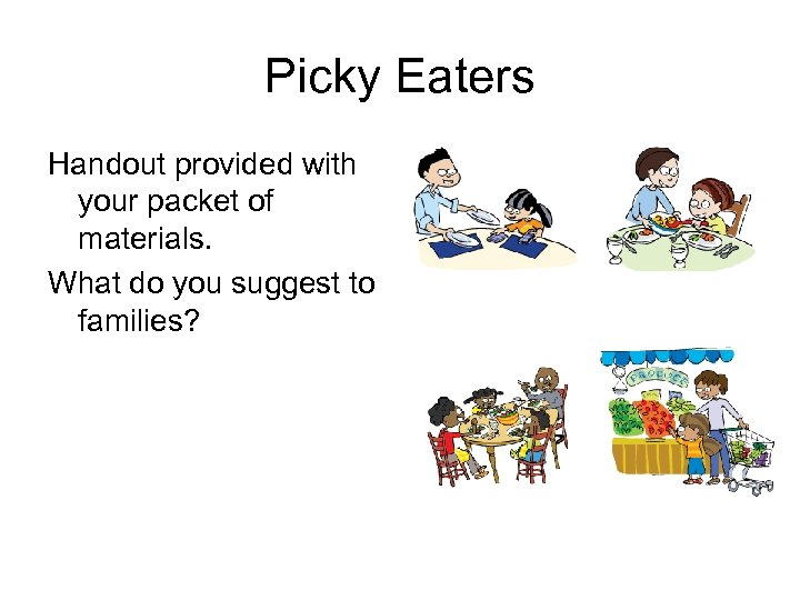 Picky Eaters Handout provided with your packet of materials. What do you suggest to