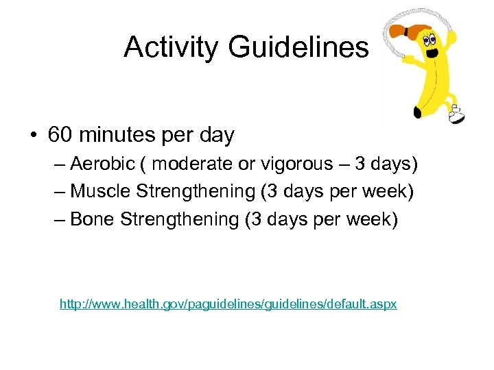 Activity Guidelines • 60 minutes per day – Aerobic ( moderate or vigorous –