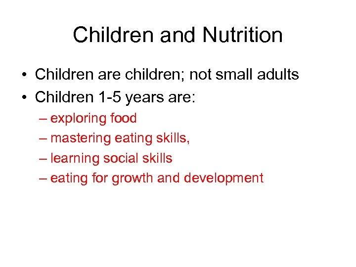 Children and Nutrition • Children are children; not small adults • Children 1 -5