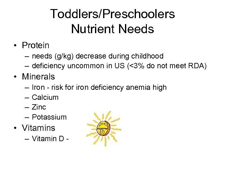 Toddlers/Preschoolers Nutrient Needs • Protein – needs (g/kg) decrease during childhood – deficiency uncommon