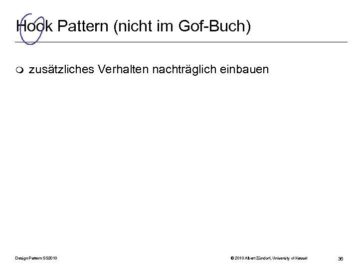 Hook Pattern (nicht im Gof-Buch) m zusätzliches Verhalten nachträglich einbauen Design Pattern SS 2010