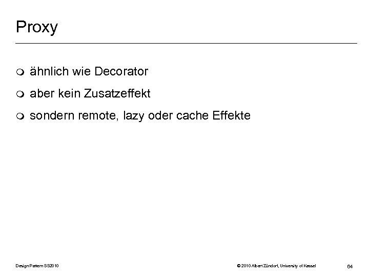 Proxy m ähnlich wie Decorator m aber kein Zusatzeffekt m sondern remote, lazy oder