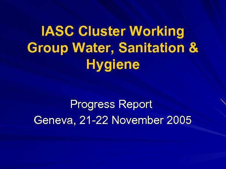 IASC Cluster Working Group Water, Sanitation & Hygiene Progress Report Geneva, 21 -22 November