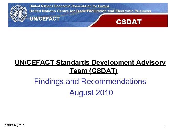 CSDAT UN/CEFACT Standards Development Advisory Team (CSDAT) Findings and Recommendations August 2010 CSDAT Aug