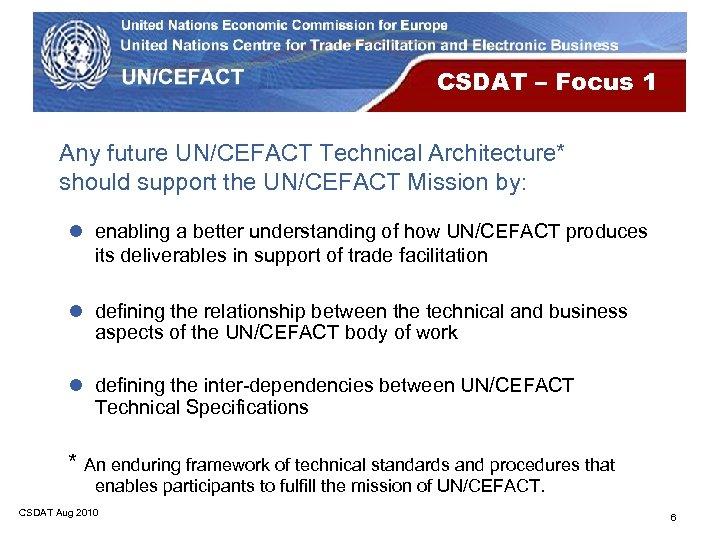 CSDAT – Focus 1 Any future UN/CEFACT Technical Architecture* should support the UN/CEFACT Mission