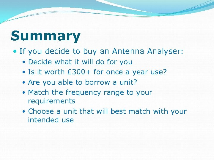 Summary If you decide to buy an Antenna Analyser: Decide what it will do