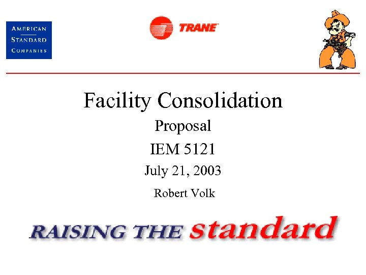 Facility Consolidation Proposal IEM 5121 July 21, 2003 Robert Volk