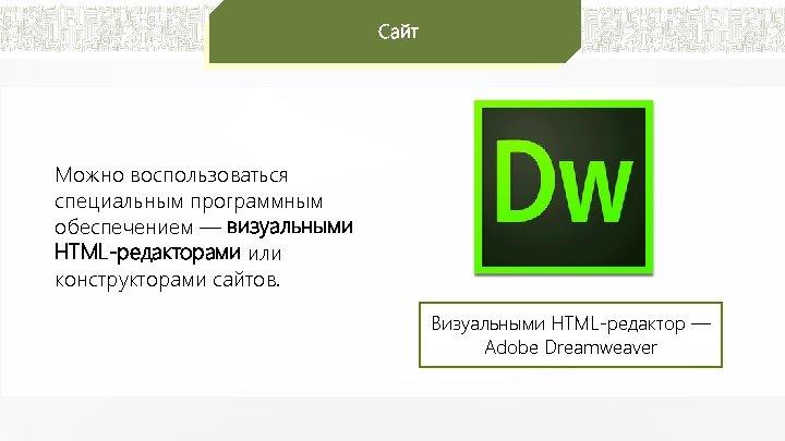 Сайт Можно воспользоваться специальным программным обеспечением — визуальными HTML-редакторами или конструкторами сайтов. Визуальными HTML-редактор