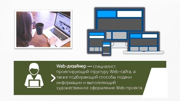 Web-дизайнер — специалист, проектирующий структуру Web-сайта, а также подбирающий способы подачи информации и выполняющий