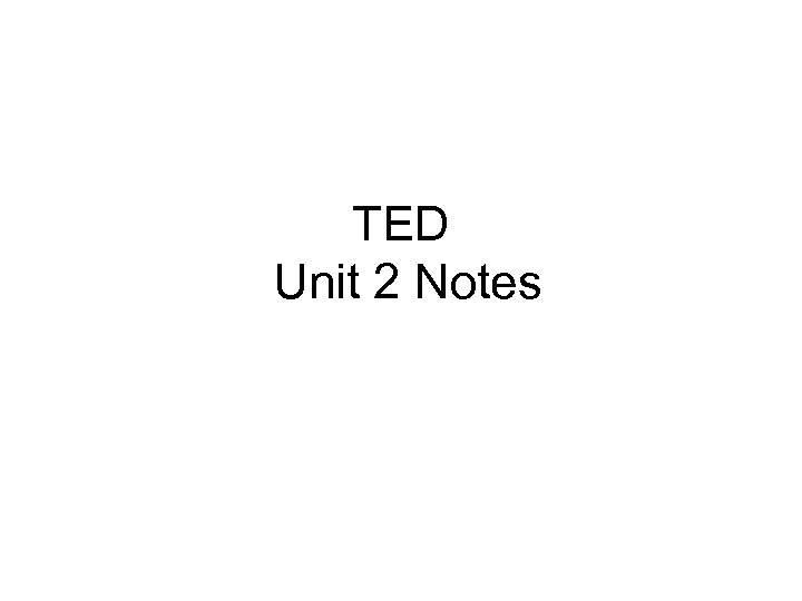 TED Unit 2 Notes