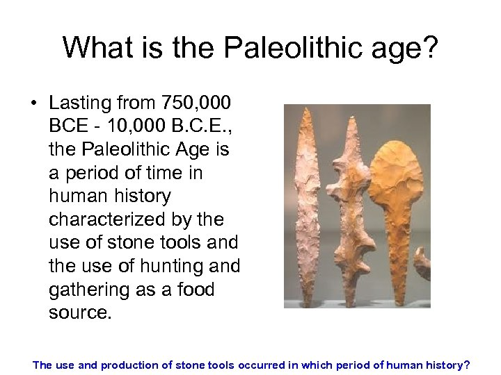 What is the Paleolithic age? • Lasting from 750, 000 BCE - 10, 000