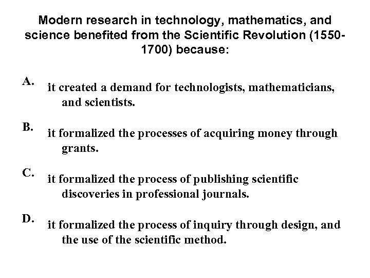 Modern research in technology, mathematics, and science benefited from the Scientific Revolution (15501700) because: