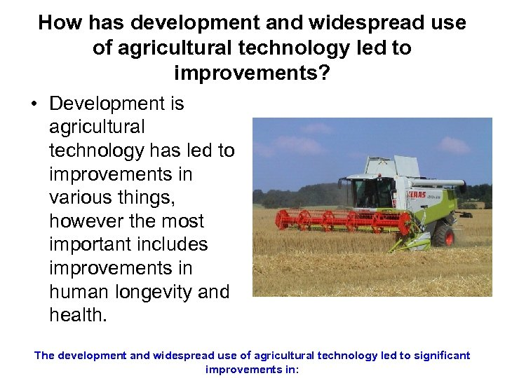 How has development and widespread use of agricultural technology led to improvements? • Development