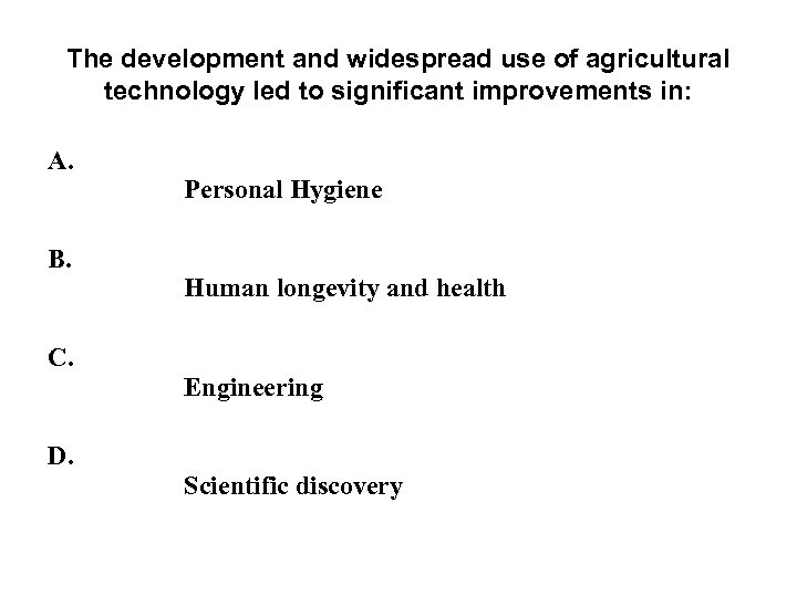 The development and widespread use of agricultural technology led to significant improvements in: A.
