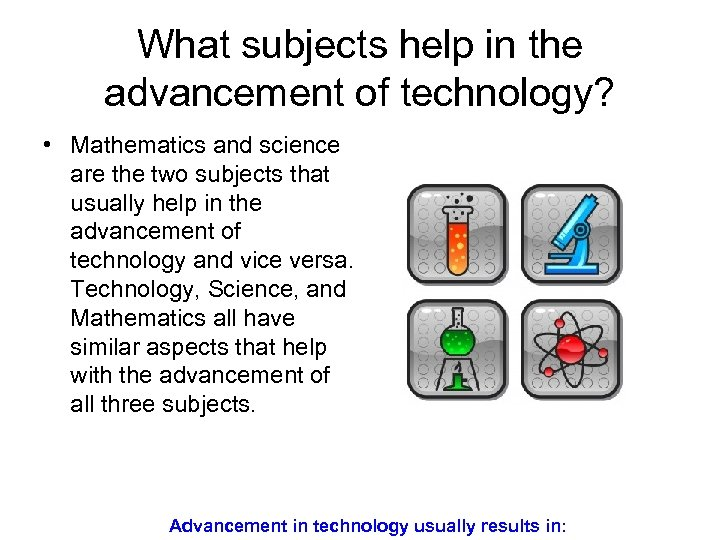 What subjects help in the advancement of technology? • Mathematics and science are the