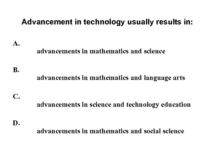 Advancement in technology usually results in: A. B. C. D. advancements in mathematics and