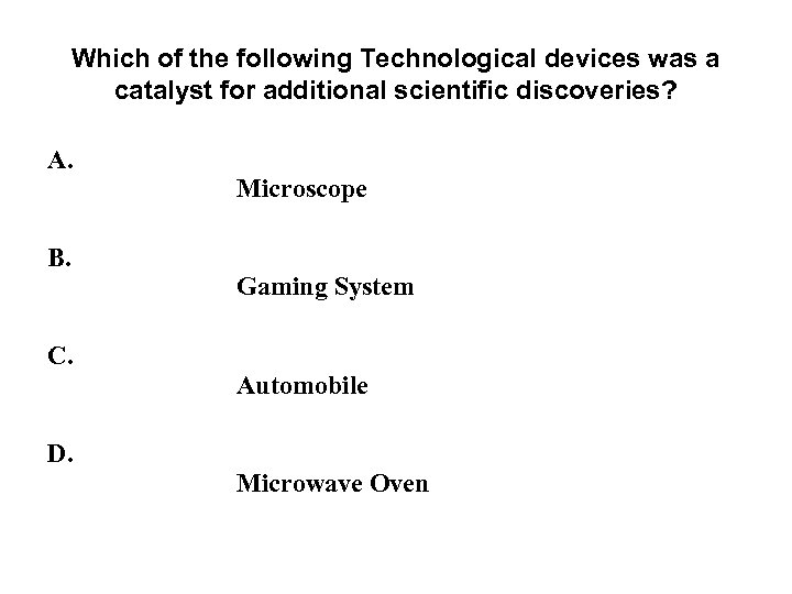 Which of the following Technological devices was a catalyst for additional scientific discoveries? A.